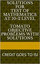 SOLUTIONS for Test of Mathematics at 10+2 Level  TOMATO OBJECTIVE PROBLEMS with SOLUTIONS: CREDIT GOES TO ISI