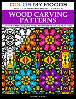 Adult Coloring Book: Wood Carving Patterns Coloring Book for Adults by Color My Moods Adult Coloring Books and Journals: A Unique Patterns Coloring Book for Relaxation and Stress Relief