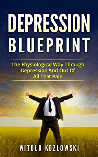 Depression Self Help Blueprint: The Physiological Way Through Depression And Out Of All That Pain (Depression, Depression Self Help, Depression Cure, Anxiety, Stress)