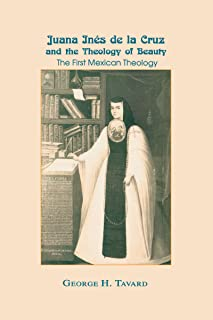 Juana Inés de la Cruz and the Theology of Beauty: The First Mexican Theology (Two Liturgical Traditions; 1)