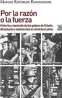 Por la razón o la fuerza. Historia de los golpes de Estado, dictaduras y resistencia en América Latina (Spanish Edition)