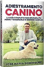 Adiestramiento Canino: La Guía Completa para Educar a tu Perro y Enseñarle 15 Órdenes Básicas
