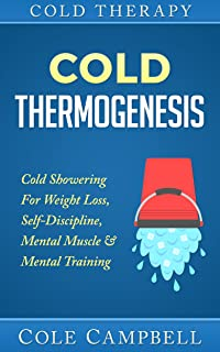 Cold Therapy: Cold Thermogenesis: Cold Showering - For - Weight Loss, Self Discipline, Mental Muscle & Mental Training (Arthiritis, Cellulite, Testosterone, Heat Therapy, Diabetes, Thyroid, Cortisol)