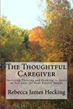 The Thoughtful Caregiver: Surviving, Thriving and Growing in Spirit as You Care for Your Elderly Parent