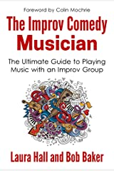 The Improv Comedy Musician: The Ultimate Guide to Playing Music with an Improv Group Kindle Edition