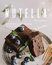 Nifty Nutella Recipes: Make the Delicious Nutella Spread the Star of Your Kitchen!