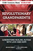 Revolutionary Grandparents: Generations Healing Autism with Love and Hope: Nineteen Stories from Extraordinary Families