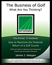 The Business of Golf―What Are You Thinking?: The Primer - A Textbook: How to Maximize the Financial Return of a Golf Course