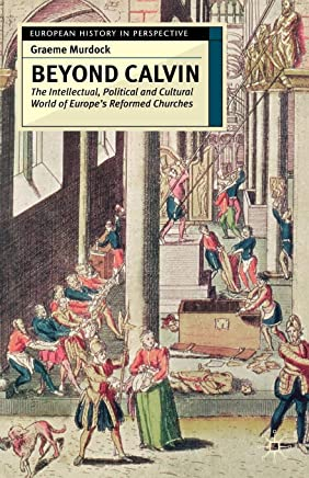 Beyond Calvin: The Intellectual, Political and Cultural World of Europes Reformed Churches, c. 1540-1620