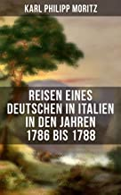 Karl Philipp Moritz: Reisen eines Deutschen in Italien in den Jahren 1786 bis 1788: Reisebericht in Briefen (German Edition)