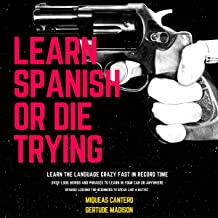 Learn Spanish or Die Trying: Learn the Language Crazy Fast in Record Time. Spanish Lessons for Beginners to Speak like a Native. Over 1,000 Words and Phrases to Learn in Your Car or Anywhere