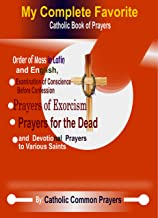 My Complete Favorite Catholic Book Of Prayers : The Order Of The Mass In Latin And English, Examination Of Conscience Before Confession, Prayer Of Exorcism, Prayers For The Dead And Devotion Pray