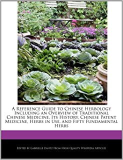 A Reference Guide to Chinese Herbology Including an Overview of Traditional Chinese Medicine, Its History, Chinese Patent ...