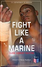 Fight Like a Marine - Close Combat Fighting (Official U.S. Marine Handbook): Learn Ground-Fighting Techniques, Takedowns & Throws, Punching Combinations ... Opponent; Attacking from Side and in Guard…