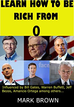 Lear How to be Rich from 0: Influenced by Bill Gates, Warren Buffett, Jeff Bezos, Amancio Ortega among others ...