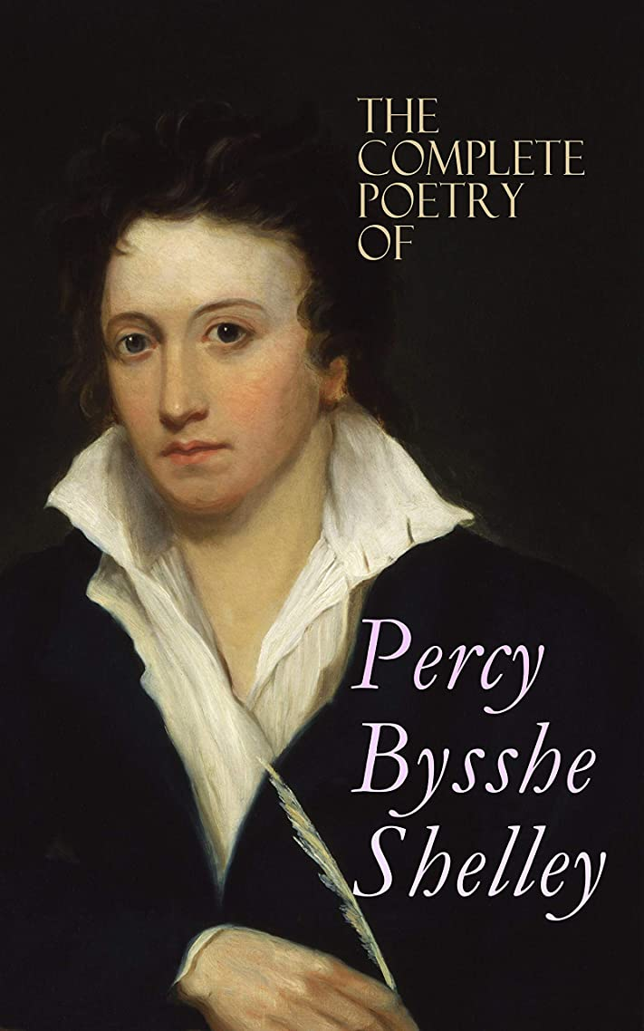 The Complete Poetry of Percy Bysshe Shelley: Prometheus Unbound, The Daemon of the World, Alastor, The Revolt of Islam, The Cenci, The Mask of Anarchy, ... West Wind, Ozymandias, The Triumph of Life…