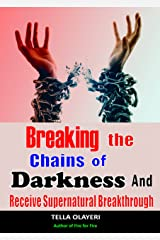Breaking The Chains Of Darkness: And Receive Supernatural Breakthrough Kindle Edition