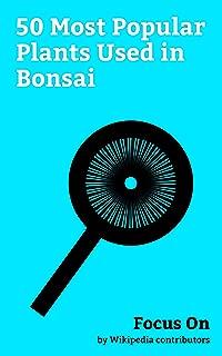 Focus On: 50 Most Popular Plants Used in Bonsai: Bonsai, Cherry Blossom, Pomegranate, Ginkgo Biloba, Olive, Rosemary, Citrus, Azalea, Forsythia, Malus, etc.
