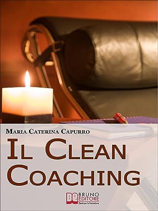 Il Clean Coaching. Come Sfruttare il Pensiero Metaforico per Facilitare il Cliente a Trovare Risposte e Soluzioni in Modo del Tutto Naturale. (Ebook Italiano ... e Soluzioni in Modo del Tutto Naturale