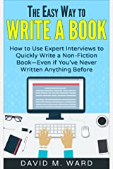 The Easy Way to Write a Book: How to Use Expert Interviews to Quickly Write a Non-Fiction Book—Even if You've Never Written Anything Before Kindle Edition