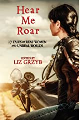 Hear Me Roar: 17 Tales of Real Women and Unreal Worlds Kindle Edition