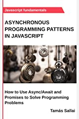 Asynchronous Programming Patterns in Javascript: How to Use Async/Await and Promises to Solve Programming Problems Kindle Edition