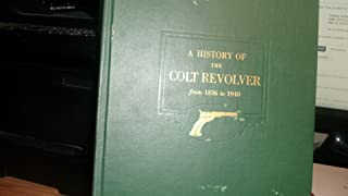 A HISTORY OF THE COLT REVOLVER and the Other Arms Made by Colt's Patent Fire Arms Manufacturing company from 1836 to 1940