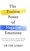 The Positive Power of Negative Emotions: How harnessing your darker feelings can help you see a brighter dawn