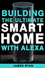 Alexa: Building The Ultimate Smart Home With Alexa (2017 Edition): How to Find Simplicity, Gain Efficiency, & Live the Lif...