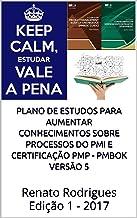 Plano de estudos para aumentar conhecimentos sobre processos do PMI e certificação PMP - PMBok versão 5: Renato Rodrigues Edição 1 - 2017 (Portuguese Edition)