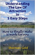 Understanding The Law Of Attraction In 5 Easy Steps: How to finally make it work for you