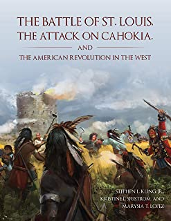 The Battle of St. Louis, the Attack on Cahokia, and the American Revolution in the West
