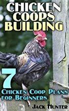 Chicken Coops Building: 7 Chicken Coop Plans for Beginners: (DIY Chicken Coops, DIY Building)