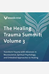 The Healing Trauma Summit: Volume 3: Transform Trauma with Advances in Neuroscience, Spiritual Psychology, and Embodied Approaches to Healing Audible Audiobook