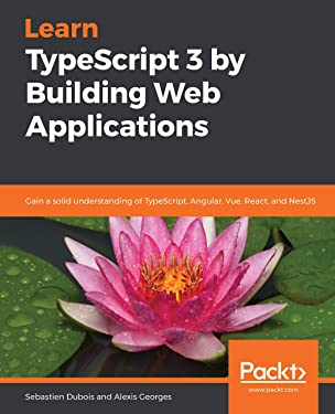 Learn TypeScript 3 by Building Web Applications: Gain a solid understanding of TypeScript, Angular, Vue, React, and NestJS