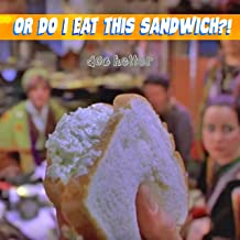 Or Do I Eat This Sandwich?! [Explicit]