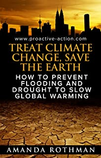 Treat Climate Change, Save the Earth: How to Prevent Flooding and Drought to Slow Global Warming (Treating the Symptoms of Climate Change Book 1)