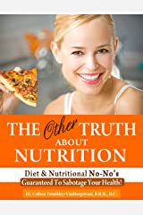 The Other Truth About Nutrition: Diet and Nutritional No-No's Guaranteed to Sabotage Your Health! (The Truth About Health Book 5) Kindle Edition