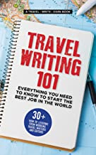 Travel Writing 101: Everything You Need To Know To Start The Best Job In The World: 30+ 'how to' lessons from professional...