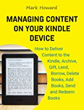 Managing Content on Your Kindle Device: How to Deliver Content to the Kindle, Archive, Gift, Lend, Borrow, Delete Books, Add Books, Send and Redeem Books (English Edition)