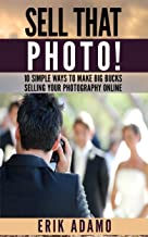 Photography Business: Sell That Photo!: 10 Simple Ways To Make Big Bucks Selling Your Photography Online (how to sell photography, freelance photography, ... to start on online photography business)