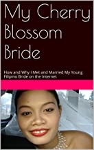 My Cherry Blossom Bride: How and Why I Met and Married My Young and Beautiful Filipino Bride on the Internet