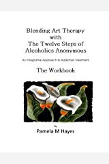Blending Art Therapy and the Twelve Steps of Alcoholics Anonymous - The Workbook: An Integrative Approach to Addiction Treatment Kindle Edition