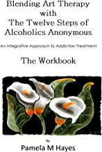 Blending Art Therapy and the Twelve Steps of Alcoholics Anonymous - The Workbook: An Integrative Approach to Addiction Tre...