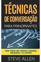 Técnicas de conversação para principiantes: Como agradar, discutir e se defender: Como iniciar uma conversa agradável, argumentar e se defender (Comunicação e Persuasão indispensáveis) eBook Kindle