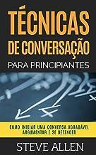 Técnicas de conversação para principiantes: Como agradar, discutir e se defender: Como iniciar uma conversa agradável, arg...
