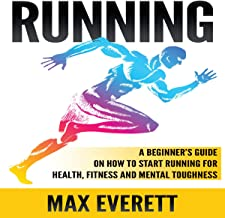 Running: A Beginner's Guide on How to Start Running for Health, Fitness and Mental Toughness