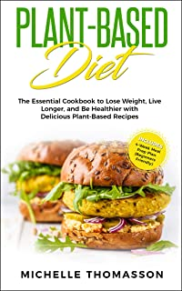 Plant - Based Diet: The Essential Cookbook to Lose Weight, Live Longer, and Be Healthier with Delicious Plant-Based Recipe...