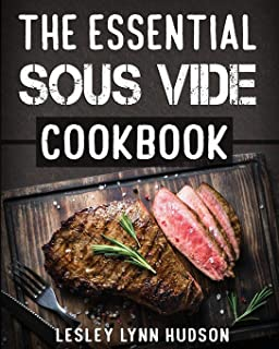 The Essential Sous Vide Cookbook: ✔ 2019 -Modern Art of Creating Culinary Masterpieces at Home - Effortless Perfect Low-Temperature Meals Every Time - The Best Easy Recipes for Beginners and Advanced