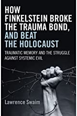 How Finkelstein Broke the Trauma Bond, and Beat the Holocaust: Traumatic Memory And The Struggle Against Systemic Evil Kindle Edition